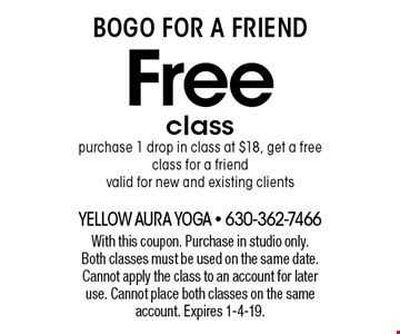 BOGO For A Friend. Free class. Purchase 1 drop in class at $18, get a free class for a friend valid for new and existing clients. With this coupon. Purchase in studio only. Both classes must be used on the same date. Cannot apply the class to an account for later use. Cannot place both classes on the same account. Expires 1-4-19.