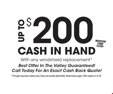UP TO $200 CASH IN HAND With any windshield replacement *Best Offer In The Valley Guaranteed!Call Today For An Exact Cash Back Quote!mention code CL001 . *Through insurance claims only. Does not include deductible. Restrictions apply. Offer expires 3-8-19.
