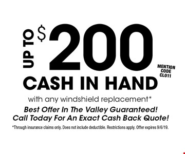 Up to $200 cash in hand with any windshield replacement* Best Offer In The Valley Guaranteed! Call Today For An Exact Cash Back Quote! mention code CL011. *Through insurance claims only. Does not include deductible. Restrictions apply. Offer expires 9/6/19.