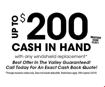 Up to $200 cash in hand with any windshield replacement*. Best Offer In The Valley Guaranteed! Call Today For An Exact Cash Back Quote! Mention code CL011. *Through insurance claims only. Does not include deductible. Restrictions apply. Offer expires 3/8/19.