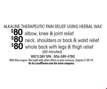 alkaline therapeutic pain relief using herbal wax $80 whole back with legs & thigh relief (60 minutes). $80 neck, shoulders or back & waist relief (60 minutes). $80 elbow, knee & joint relief (60 minutes). With this coupon. Not valid with other offers or prior services. Expires 2-28-19.Go to LocalFlavor.com for more coupons.