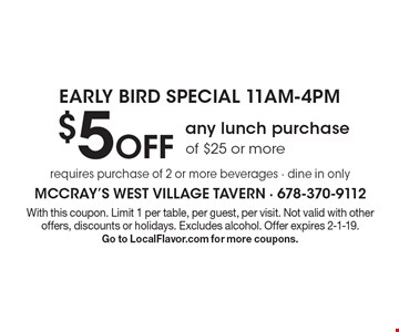 EARLY BIRD SPECIAL 11AM-4PM $5 Off any lunch purchase of $25 or more requires purchase of 2 or more beverages - dine in only. With this coupon. Limit 1 per table, per guest, per visit. Not valid with other offers, discounts or holidays. Excludes alcohol. Offer expires 2-1-19. Go to LocalFlavor.com for more coupons.