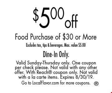 $5.00 off food purchase of $30 or more. Excludes tax, tips & beverages. Max. value $5.00. Dine-In Only. Valid Sunday-Thursday only. One coupon per check please. Not valid with any other offer. With Reach coupon only. Not valid with a la carte items. Expires 8/30/19. Go to LocalFlavor.com for more coupons.