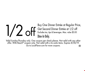 1/2 off. Buy one dinner entree at regular price, get second dinner entree at 1/2 off. Excludes tax, tips & beverages. Max. value $5.00. Dine-In Only. Valid Sunday-Thursday only. One coupon per check please. Not valid with any other offer. With Reach coupon only. Not valid with a la carte items. Expires 8/30/19. Go to LocalFlavor.com for more coupons.
