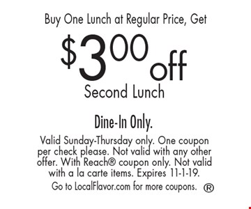Buy One Lunch at Regular Price, Get $3.00 off Second Lunch Dine-In Only.. Valid Sunday-Thursday only. One coupon per check please. Not valid with any other offer. With Reach coupon only. Not valid with a la carte items. Expires 11-1-19.  Go to LocalFlavor.com for more coupons.