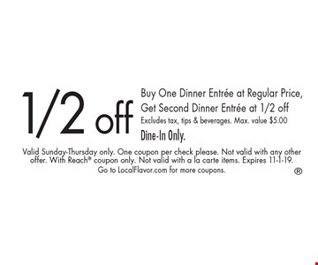 1/2 off Buy One Dinner Entree at Regular Price, Get Second Dinner Entree at 1/2 off Excludes tax, tips & beverages. Max. value $5.00 Dine-In Only.. Valid Sunday-Thursday only. One coupon per check please. Not valid with any other offer. With Reach coupon only. Not valid with a la carte items. Expires 11-1-19. Go to LocalFlavor.com for more coupons.