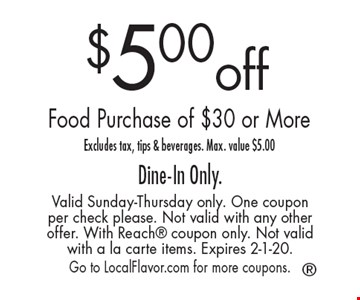 $5.00 off Food Purchase of $30 or More. Excludes tax, tips & beverages. Max. value $5.00 Dine-In Only. Valid Sunday-Thursday only. One coupon per check please. Not valid with any other offer. With Reach coupon only. Not valid with a la carte items. Expires 2-1-20. Go to LocalFlavor.com for more coupons.