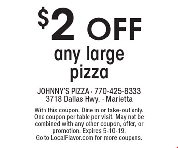 $2 off any large pizza. With this coupon. Dine in or take-out only. One coupon per table per visit. May not be combined with any other coupon, offer, or promotion. Expires 5-10-19. Go to LocalFlavor.com for more coupons.