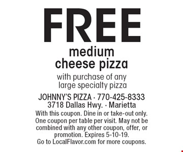 Free medium cheese pizza with purchase of any large specialty pizza. With this coupon. Dine in or take-out only. One coupon per table per visit. May not be combined with any other coupon, offer, or promotion. Expires 5-10-19. Go to LocalFlavor.com for more coupons.