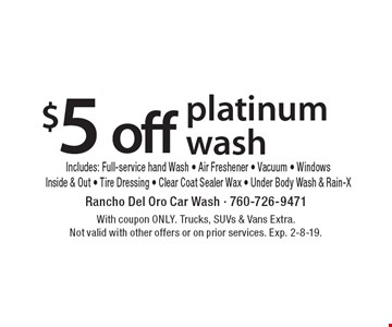 $5 off platinum wash. Includes Full-service hand Wash, Air Freshener, Vacuum, Windows Inside & Out, Tire Dressing, Clear Coat Sealer Wax, Under Body Wash & Rain-X. With coupon ONLY. Trucks, SUVs & Vans Extra. Not valid with other offers or on prior services. Exp. 2-8-19.
