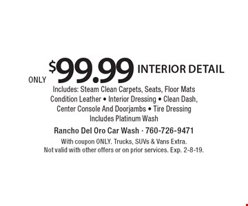 Only $99.99 for interior detail. Includes Steam Clean Carpets, Seats, Floor Mats, Condition Leather, Interior Dressing, Clean Dash, Center Console And Doorjambs, Tire Dressing. Includes Platinum Wash. With coupon ONLY. Trucks, SUVs & Vans Extra. Not valid with other offers or on prior services. Exp. 2-8-19.