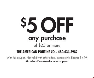 $5 OFFany purchase of $25 or more. With this coupon. Not valid with other offers. In-store only. Expires 1-4-19.Go to LocalFlavor.com for more coupons.