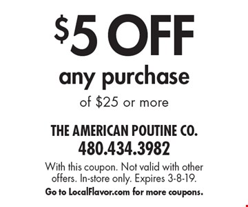 $5 OFF any purchase of $25 or more. With this coupon. Not valid with other offers. In-store only. Expires 3-8-19. Go to LocalFlavor.com for more coupons.