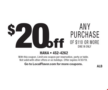 $20 off any purchase of $110 or more, dine in only. With this coupon. Limit one coupon per reservation, party or table. Not valid with other offers or on holidays. Offer expires 4/30/19. Go to LocalFlavor.com for more coupons. ALB