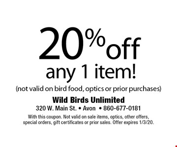 20% off any 1 item! (not valid on bird food, optics or prior purchases). With this coupon. Not valid on sale items, optics, other offers, special orders, gift certificates or prior sales. Offer expires 1/3/20.