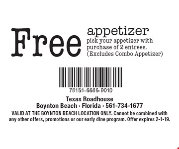 Free appetizer. Pick your appetizer with purchase of 2 entrees. (Excludes Combo Appetizer). VALID AT THE BOYNTON BEACH LOCATION ONLY. Cannot be combined with any other offers, promotions or our early dine program. Offer expires 2-1-19.