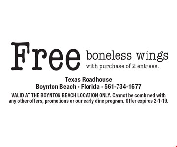 Free boneless wings with purchase of 2 entrees. VALID AT THE BOYNTON BEACH LOCATION ONLY. Cannot be combined with any other offers, promotions or our early dine program. Offer expires 2-1-19.