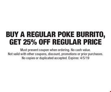Buy a regular poke burrito, get 25% off regular price. Must present coupon when ordering. No cash value. Not valid with other coupons, discount, promotions or prior purchases. No copies or duplicated accepted. Expires: 4/5/19