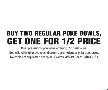 BUY TWO REGULAR POKE BOWLS, GET ONE for 1/2 PRICE. Must present coupon when ordering. No cash value. Not valid with other coupons, discount, promotions or prior purchases. No copies or duplicated accepted. Expires: 4/5/19 Code: CMBOGO50