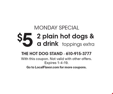 MONDAY SPECIAL $5 2 plain hot dogs & a drink, toppings extra. With this coupon. Not valid with other offers. Expires 1-4-19. Go to LocalFlavor.com for more coupons.