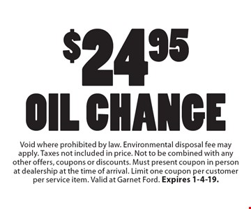$24.95 Oil Change. Void where prohibited by law. Environmental disposal fee may apply. Taxes not included in price. Not to be combined with any other offers, coupons or discounts. Must present coupon in person at dealership at the time of arrival. Limit one coupon per customer per service item. Valid at Garnet Ford. Expires 1-4-19.