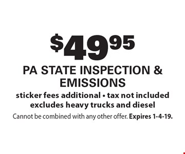$49.95 PA State Inspection & Emissions sticker fees additional - tax not included excludes heavy trucks and diesel. Cannot be combined with any other offer. Expires 1-4-19.