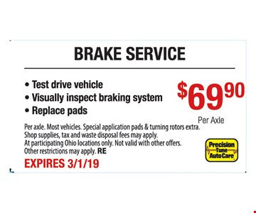 Brake service $69.90 per axle.- Test drive vehicle - Visually inspect braking system - Replace pads. Per axle. Most vehicles. Special application pads & turning rotors extra. Shop supplies, tax and waste disposal fees may apply. At participating Ohio locations only. Not valid with other offers. Other restrictions may apply. RE. Expires3/1/19