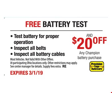 Free battery test & $20 off any Champion battery purchase - Test battery for proper operation - Inspect all belts - Inspect all battery cables. Most Vehicles. Not Valid With Other Offers. At participating Ohio locations only. Other restrictions may apply. See center manager for details. Supply fees extra. RE. Expires3/1/19