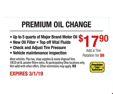 Premium oil change $17.90.- Up to 5 quarts of Major Brand Motor Oil - New Oil Filter - Top off Vital Fluids - Check and Adjust Tire Pressure - Vehicle maintenance inspection. Most vehicles. Plus tax, shop supplies & waste disposal fees. 5W20 oil & canister filters extra. At participating Ohio locations only. Not valid with other offers. Other restrictions may apply. RE. Expires3/1/19