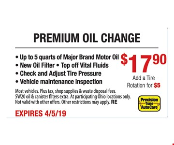 Premium oil change $17.90.- Up to 5 quarts of Major Brand Motor Oil - New Oil Filter - Top off Vital Fluids - Check and Adjust Tire Pressure - Vehicle maintenance inspection. Most vehicles. Plus tax, shop supplies & waste disposal fees. 5W20 oil & canister filters extra. At participating Ohio locations only. Not valid with other offers. Other restrictions may apply. RE. Expires 4/5/19