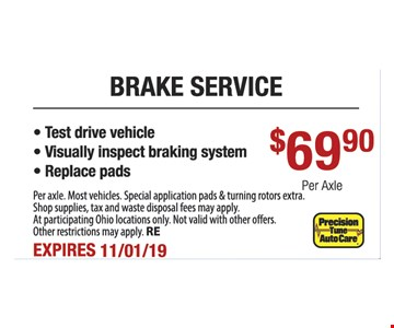 Brake service $69.90 per axle. Test drive vehicle, visually inspect braking system, replace pads. Per axle. Most vehicles. Special application pads & turning rotors extra. Shop supplies, tax and waste disposal fees may apply. At participating Ohio locations only. Not valid with other offers. Other restrictions may apply. RE. Expires 11/1/19