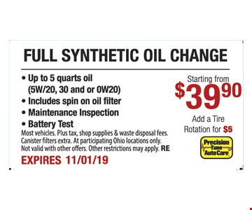 Full synthetic oil change starting from $39.90. Add a tire rotation for $5. Up to 5 quarts oil (5W/20, 30 and or 0W20), Includes spin on oil filter, maintenance inspection, battery test. Most vehicles. Plus tax, shop supplies & waste disposal fees. Canister filters extra. At participating Ohio locations only. Not valid with other offers. Other restrictions may apply. RE. Expires 11/1/19