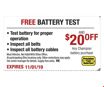 Free battery test and $20 off any Champion battery purchase. Test battery for proper operation, inspect all belts, inspect all battery cables. Most vehicles. Not valid with other offers. At participating Ohio locations only. Other restrictions may apply. See center manager for details. Supply fees extra. RE. Expires 11/1/19
