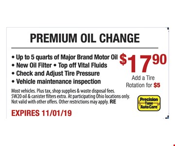 Premium oil change $17.90. Add a rotation for $5. Up to 5 quarts of major brand motor oil, new oil filter, top off vital fluids, check and adjust tire pressure, vehicle maintenance inspection. Most vehicles. Plus tax, shop supplies & waste disposal fees. 5W20 oil & canister filters extra. At participating Ohio locations only. Not valid with other offers. Other restrictions may apply. RE. Expires 11/1/19