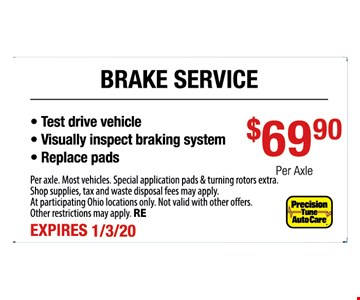 Brake service $69.90 per axle. Test drive vehicle, visually inspect braking system, replace pads. Per axle. Most vehicles. Special application pads & turning rotors extra. Shop supplies, tax and waste disposal fees may apply. At participating Ohio locations only. Not valid with other offers. Other restrictions may apply. RE. Expires 1-3-20