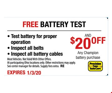 Free battery test and $20 off any Champion battery purchase. Test battery for proper operation, inspect all belts, inspect all battery cables. Most vehicles. Not valid with other offers. At participating Ohio locations only. Other restrictions may apply. See center manager for details. Supply fees extra. RE. Expires 1-3-20