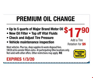 Premium oil change $17.90. Add a rotation for $5. Up to 5 quarts of major brand motor oil, new oil filter, top off vital fluids, check and adjust tire pressure, vehicle maintenance inspection. Most vehicles. Plus tax, shop supplies & waste disposal fees. 5W20 oil & canister filters extra. At participating Ohio locations only. Not valid with other offers. Other restrictions may apply. RE. Expires 1-3-20