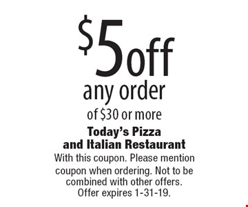 $5 off any order of $30 or more. With this coupon. Please mention coupon when ordering. Not to be combined with other offers. Offer expires 1-31-19.