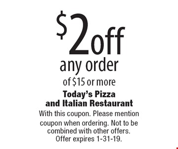 $2 off any order of $15 or more. With this coupon. Please mention coupon when ordering. Not to be combined with other offers. Offer expires 1-31-19.