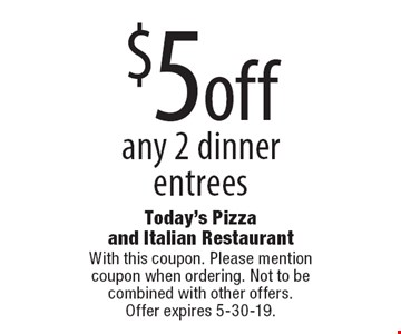 $5 off any 2 dinner entrees. With this coupon. Please mention coupon when ordering. Not to be combined with other offers. Offer expires 5-30-19.