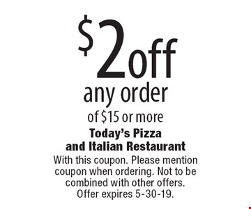 $2 off any order of $15 or more. With this coupon. Please mention coupon when ordering. Not to be combined with other offers. Offer expires 5-30-19.