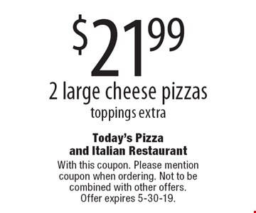 $21.99 2 large cheese pizzas toppings extra. With this coupon. Please mention coupon when ordering. Not to be combined with other offers. Offer expires 5-30-19.