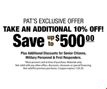 Save up to $500 take an additional 10% off! Plus Additional Discounts for Senior Citizens, Military Personnel & First Responders. *Must present card at time of purchase. Materials only. Not valid with any other offers, discounts, closeouts or special financing. Not valid for previous purchases. Coupon expires 1-24-20.