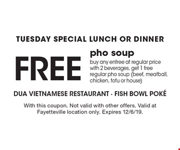 Tuesday Special. Free pho soup. Buy any entree at regular price with 2 beverages, get 1 free regular pho soup (beef, meatball, chicken, tofu or house). With this coupon. Not valid with other offers. Valid at Fayetteville location only. Expires 12/6/19.