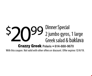 $20.99 Dinner Special. 2 jumbo gyros, 1 large Greek salad & baklava. With this coupon. Not valid with other offers or discount. Offer expires 12/6/19.