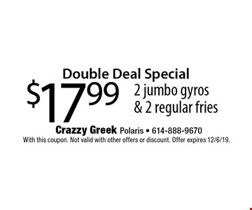 Double Deal Special. $17.99 for 2 jumbo gyros & 2 regular fries. With this coupon. Not valid with other offers or discount. Offer expires 12/6/19.