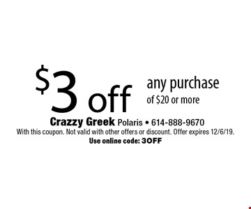 $3 off any purchase of $20 or more. With this coupon. Not valid with other offers or discount. Offer expires 12/6/19. Use online code: 3OFF