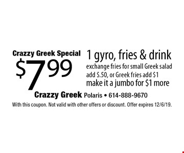 Crazzy Greek Special. $7.99 for 1 gyro, fries & drink. With this coupon. Not valid with other offers or discount. Offer expires 12/6/19.