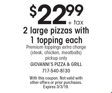 $22.99 + tax 2 large pizzas with 1 topping each Premium toppings extra charge (steak, chicken, meatballs)pickup only. With this coupon. Not valid with other offers or prior purchases. Expires 3/3/19.