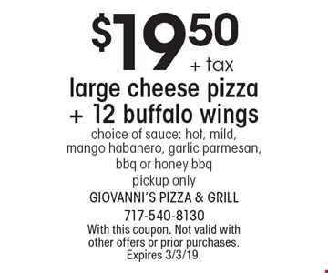 $19.50 + tax large cheese pizza + 12 buffalo wings choice of sauce: hot, mild, mango habanero, garlic parmesan, bbq or honey bbq pickup only. With this coupon. Not valid with other offers or prior purchases. Expires 3/3/19.